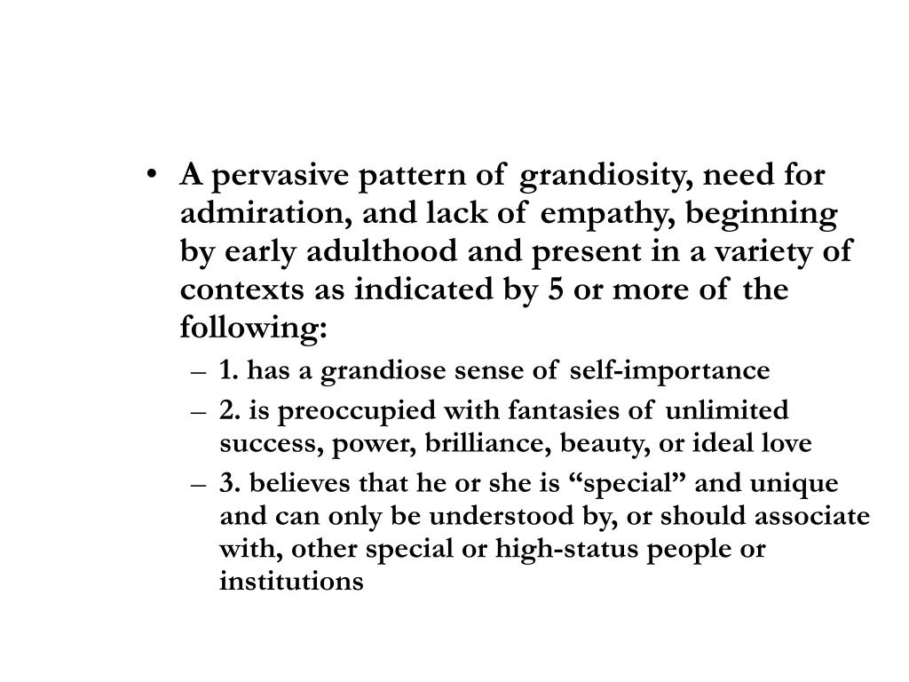 A pervasive pattern of grandiosity, need for admiration, and lack of empathy, beginning by early adulthood and present in a variety of contexts as indicated by 5 or more of the following: