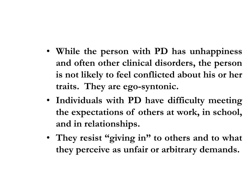 While the person with PD has unhappiness and often other clinical disorders, the person is not likely to feel conflicted about his or her traits.  They are ego-syntonic.