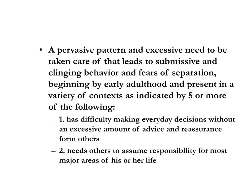 A pervasive pattern and excessive need to be taken care of that leads to submissive and clinging behavior and fears of separation, beginning by early adulthood and present in a variety of contexts as indicated by 5 or more of the following: