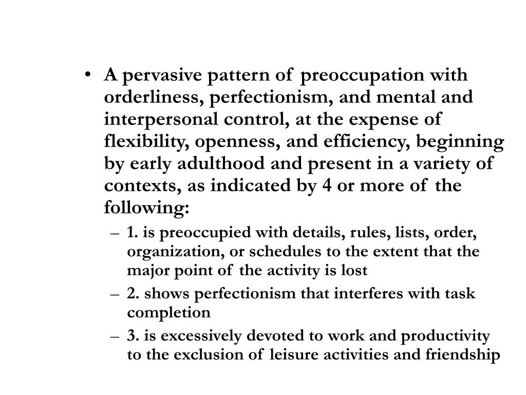 A pervasive pattern of preoccupation with orderliness, perfectionism, and mental and interpersonal control, at the expense of flexibility, openness, and efficiency, beginning by early adulthood and present in a variety of contexts, as indicated by 4 or more of the following: