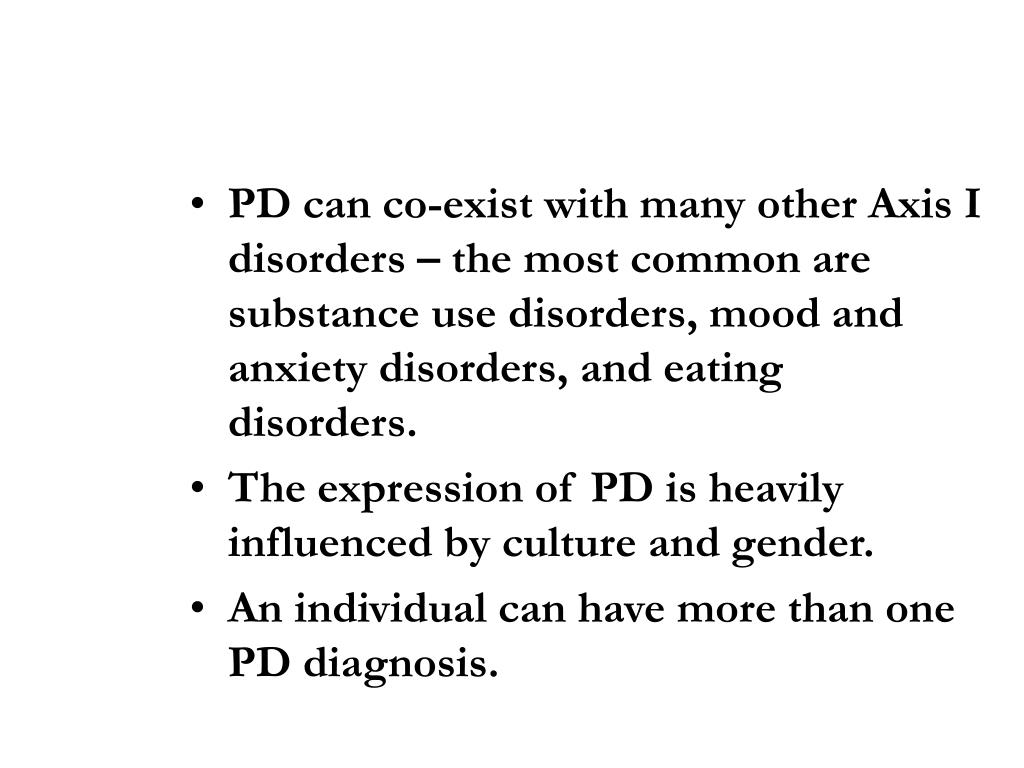 PD can co-exist with many other Axis I disorders – the most common are substance use disorders, mood and anxiety disorders, and eating disorders.