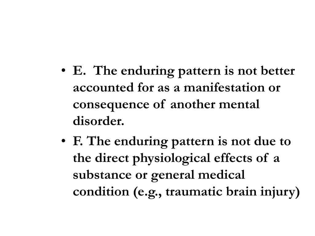 E.  The enduring pattern is not better accounted for as a manifestation or consequence of another mental disorder.