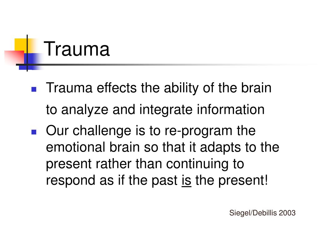 Trauma effects the ability of the brain to analyze and integrate information