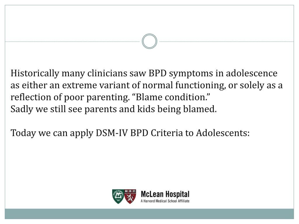 """Historically many clinicians saw BPD symptoms in adolescence as either an extreme variant of normal functioning, or solely as a reflection of poor parenting. """"Blame condition."""""""
