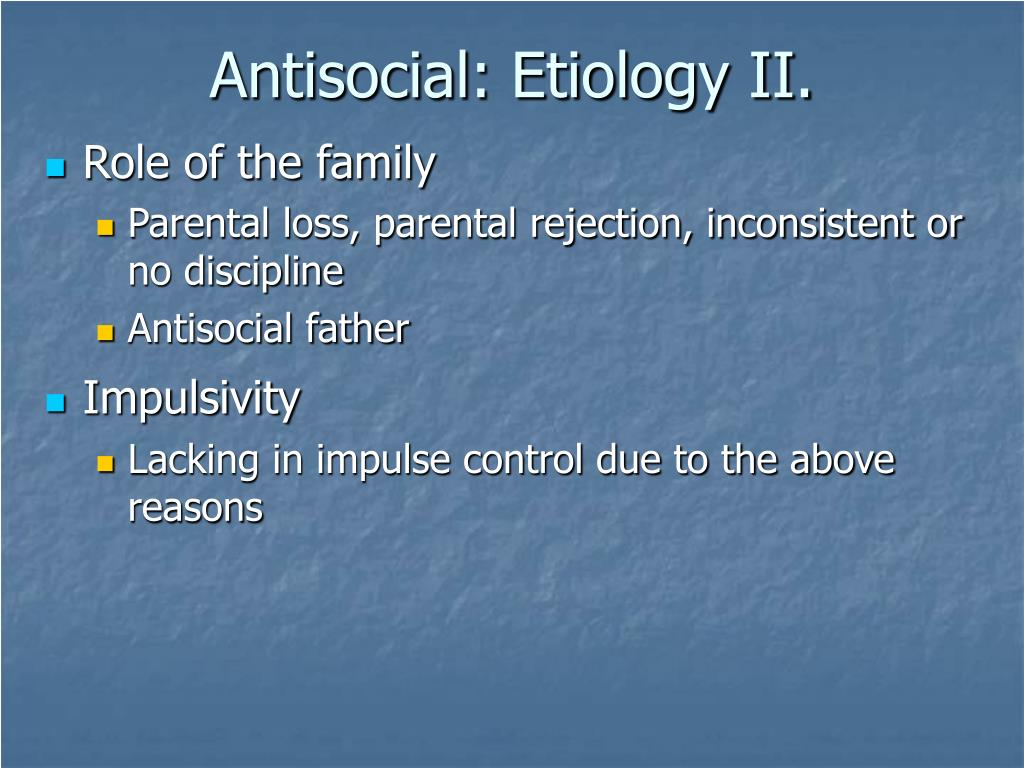 Antisocial: Etiology II.