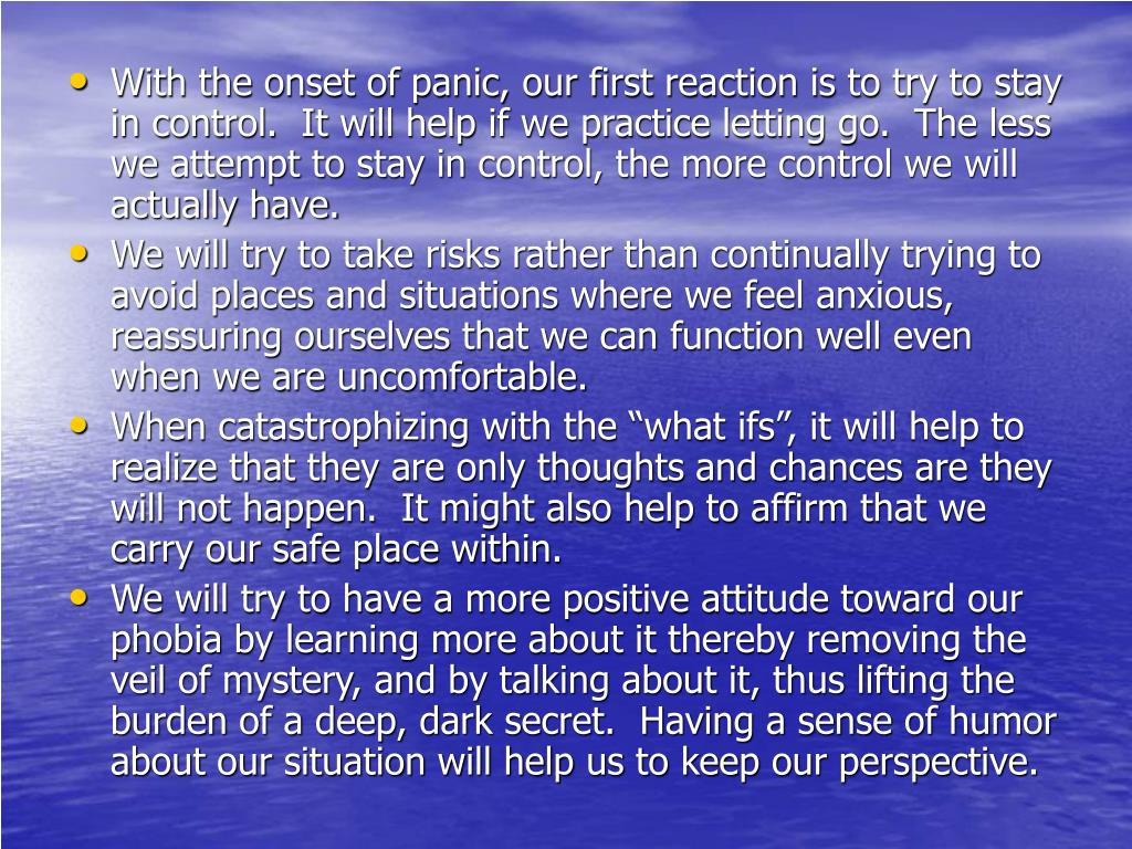 With the onset of panic, our first reaction is to try to stay in control.  It will help if we practice letting go.  The less we attempt to stay in control, the more control we will actually have.