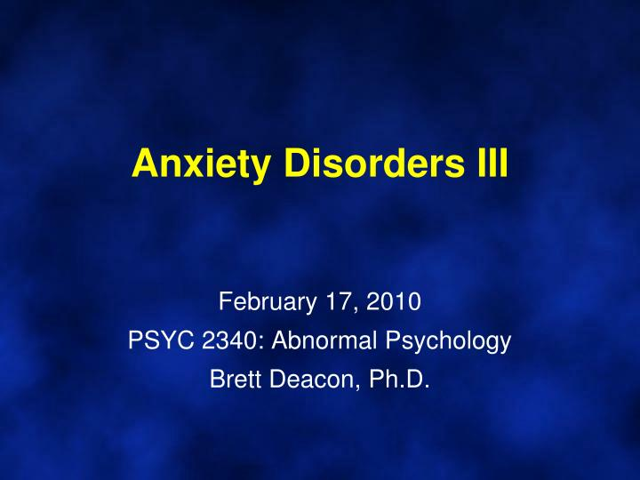 Anxiety disorders iii february 17 2010 psyc 2340 abnormal psychology brett deacon ph d