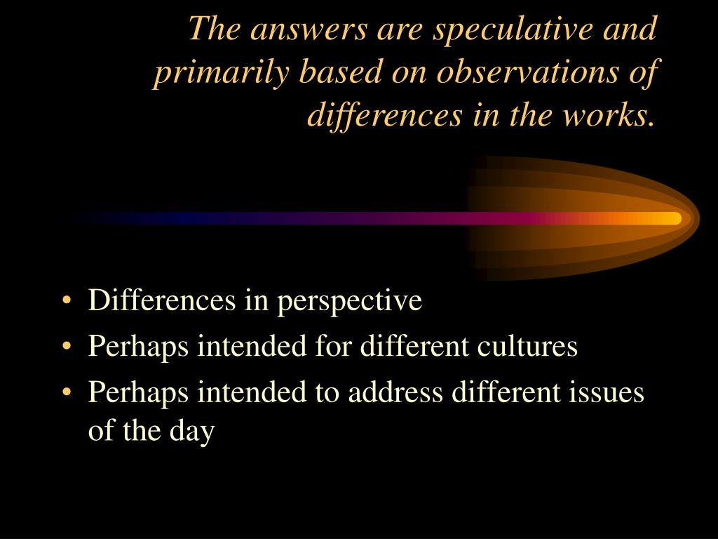 The answers are speculative and primarily based on observations of differences in the works.