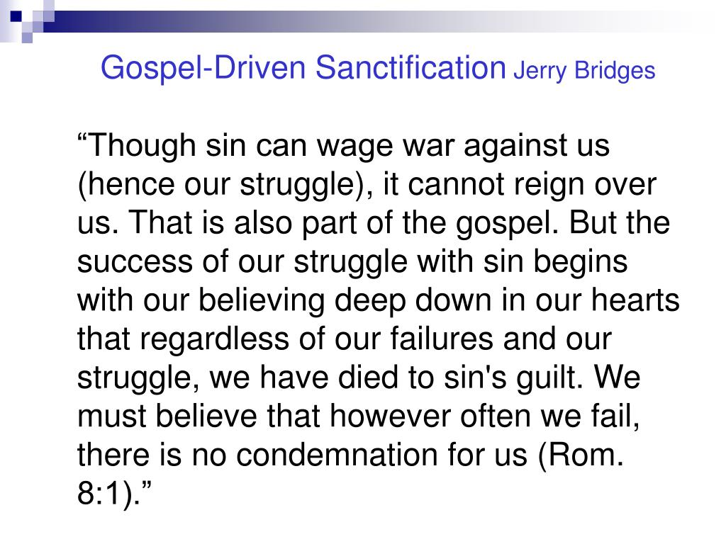 """Though sin can wage war against us (hence our struggle), it cannot reign over us. That is also part of the gospel. But the success of our struggle with sin begins with our believing deep down in our hearts that regardless of our failures and our struggle, we have died to sin's guilt. We must believe that however often we fail, there is no condemnation for us (Rom. 8:1)."""