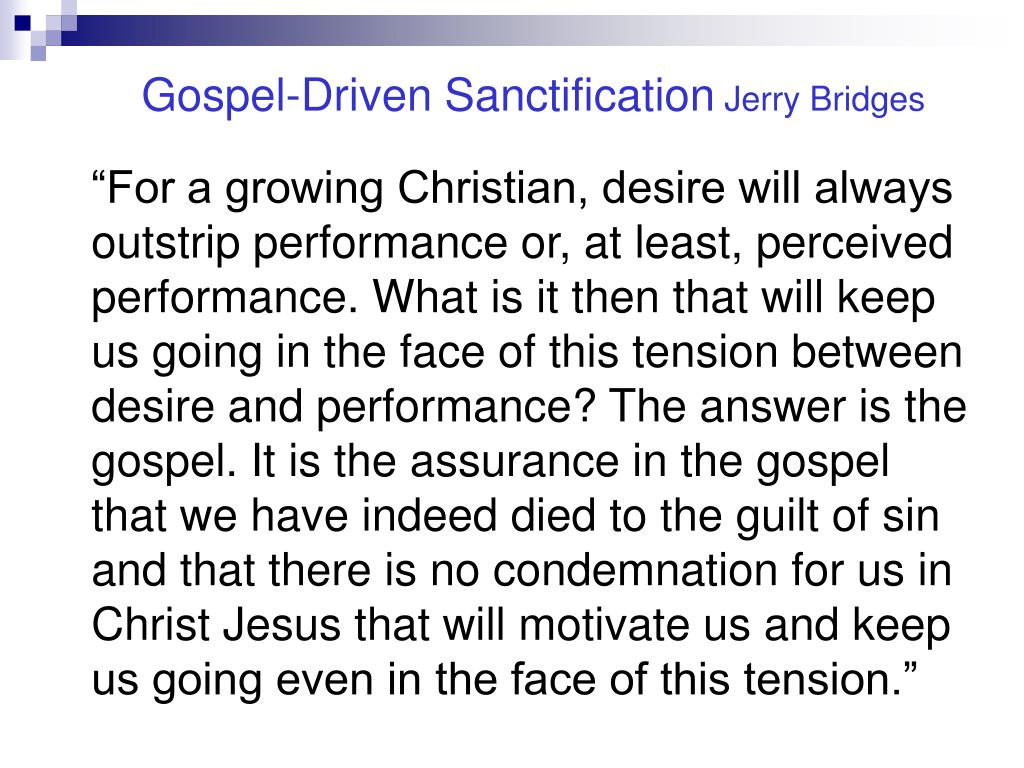 """For a growing Christian, desire will always outstrip performance or, at least, perceived performance. What is it then that will keep us going in the face of this tension between desire and performance? The answer is the gospel. It is the assurance in the gospel that we have indeed died to the guilt of sin and that there is no condemnation for us in Christ Jesus that will motivate us and keep us going even in the face of this tension."""