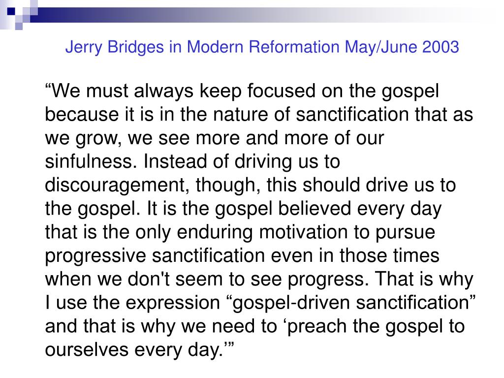 """We must always keep focused on the gospel because it is in the nature of sanctification that as we grow, we see more and more of our sinfulness. Instead of driving us to discouragement, though, this should drive us to the gospel. It is the gospel believed every day that is the only enduring motivation to pursue progressive sanctification even in those times when we don't seem to see progress. That is why I use the expression ""gospel-driven sanctification"" and that is why we need to 'preach the gospel to ourselves every day.'"""