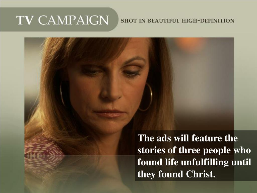 The ads will feature the stories of three people who found life unfulfilling until they found Christ.