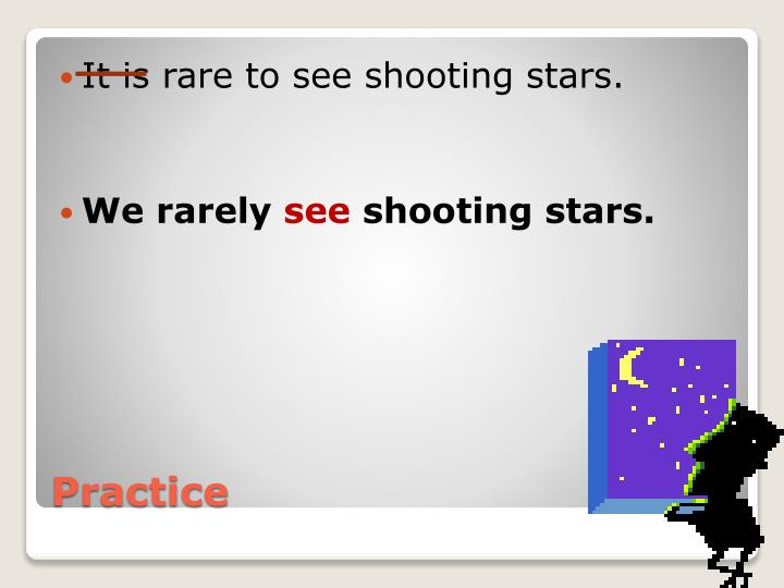 It is rare to see shooting stars.