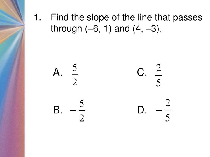 Find the slope of the line that passes through (–6, 1) and (4, –3).
