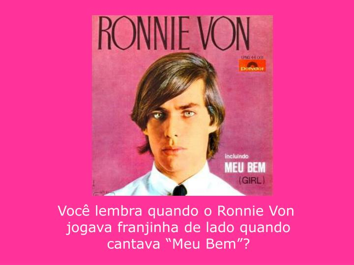 Você lembra quando o Ronnie Von