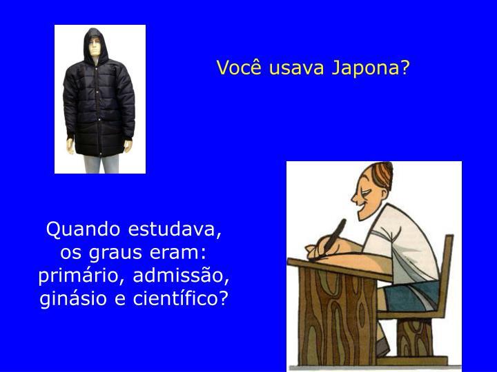 Você usava Japona?