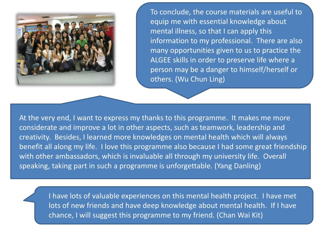 To conclude, the course materials are useful to equip me with essential knowledge about mental illness, so that I can apply this information to my professional.  There are also many opportunities given to us to practice the ALGEE skills in order to preserve life where a person may be a danger to himself/herself or others. (Wu Chun Ling)