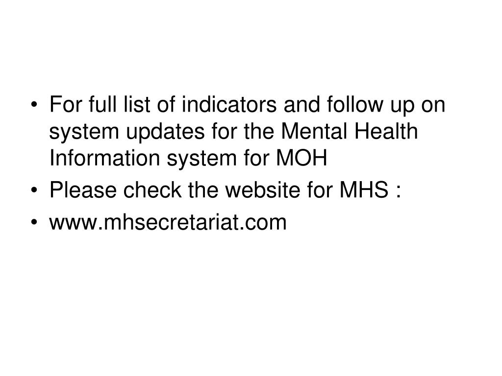 For full list of indicators and follow up on system updates for the Mental Health Information system for MOH