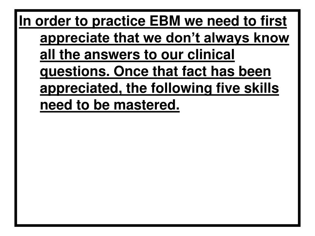 In order to practice EBM we need to first appreciate that we don't always know all the answers to our clinical questions. Once that fact has been appreciated, the following five skills need to be mastered.