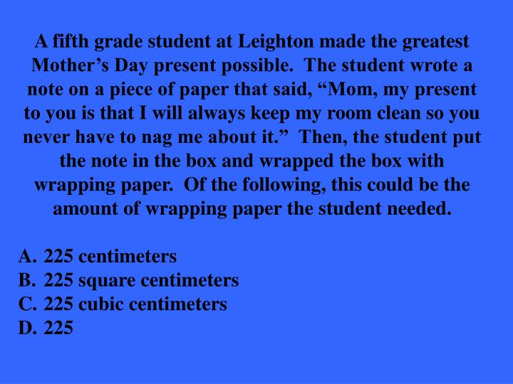 """A fifth grade student at Leighton made the greatest Mother's Day present possible.  The student wrote a note on a piece of paper that said, """"Mom, my present to you is that I will always keep my room clean so you never have to nag me about it.""""  Then, the student put the note in the box and wrapped the box with wrapping paper.  Of the following, this could be the amount of wrapping paper the student needed."""