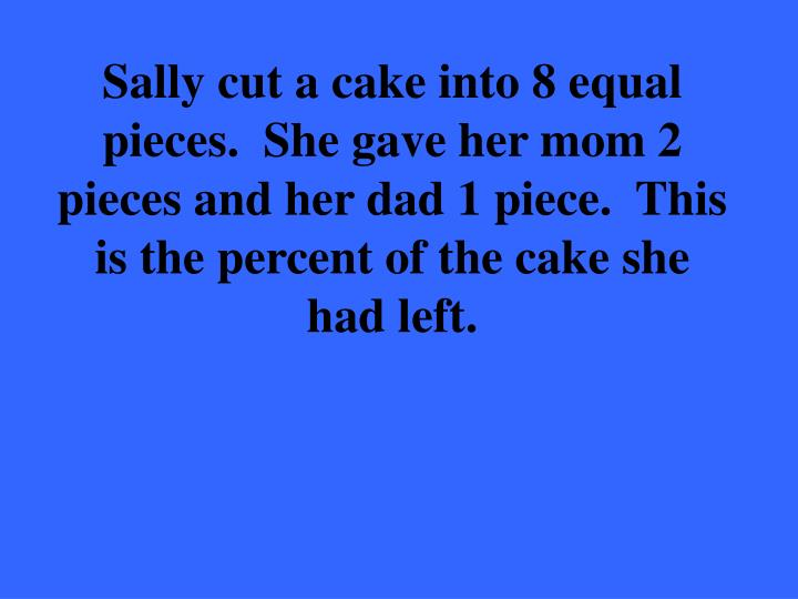 Sally cut a cake into 8 equal pieces.  She gave her mom 2 pieces and her dad 1 piece.  This is the percent of the cake she had left.