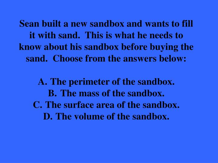Sean built a new sandbox and wants to fill it with sand.  This is what he needs to know about his sandbox before buying the sand.  Choose from the answers below:
