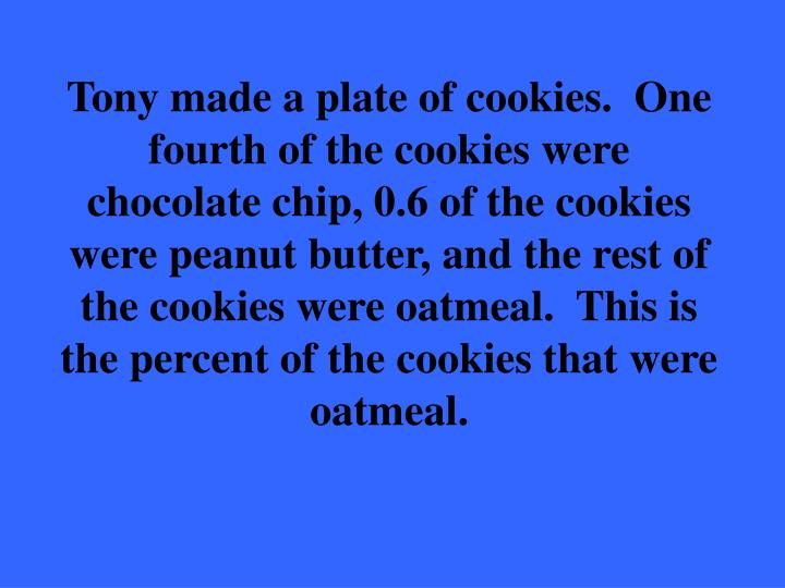 Tony made a plate of cookies.  One fourth of the cookies were chocolate chip, 0.6 of the cookies were peanut butter, and the rest of the cookies were oatmeal.  This is the percent of the cookies that were oatmeal.