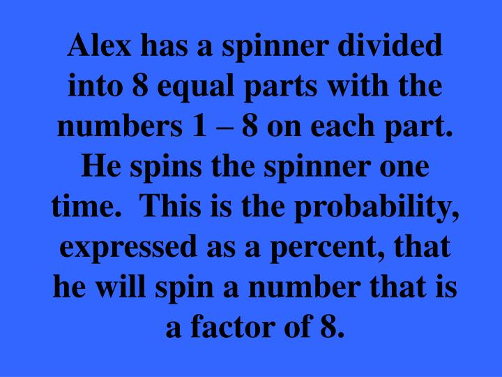 Alex has a spinner divided into 8 equal parts with the numbers 1 – 8 on each part.  He spins the spinner one time.  This is the probability, expressed as a percent, that he will spin a number that is a factor of 8.