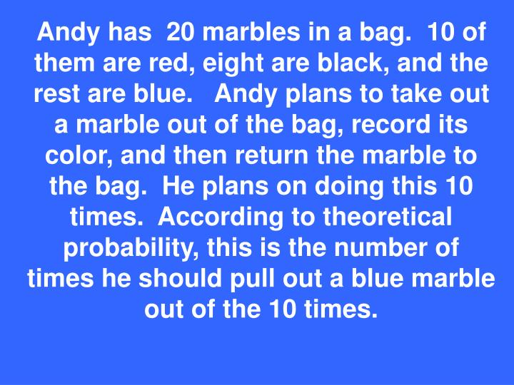 Andy has  20 marbles in a bag.  10 of them are red, eight are black, and the rest are blue.   Andy plans to take out a marble out of the bag, record its color, and then return the marble to the bag.  He plans on doing this 10 times.  According to theoretical probability, this is the number of times he should pull out a blue marble out of the 10 times.