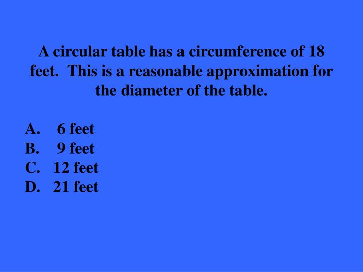 A circular table has a circumference of 18 feet.  This is a reasonable approximation for the diameter of the table.