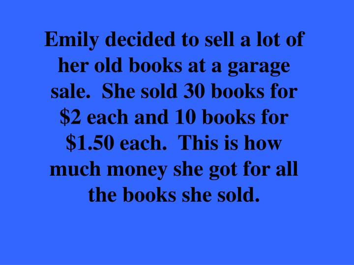 Emily decided to sell a lot of her old books at a garage sale.  She sold 30 books for $2 each and 10 books for $1.50 each.  This is how much money she got for all the books she sold.
