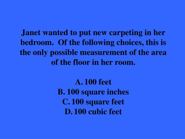 Janet wanted to put new carpeting in her bedroom.  Of the following choices, this is the only possible measurement of the area of the floor in her room.