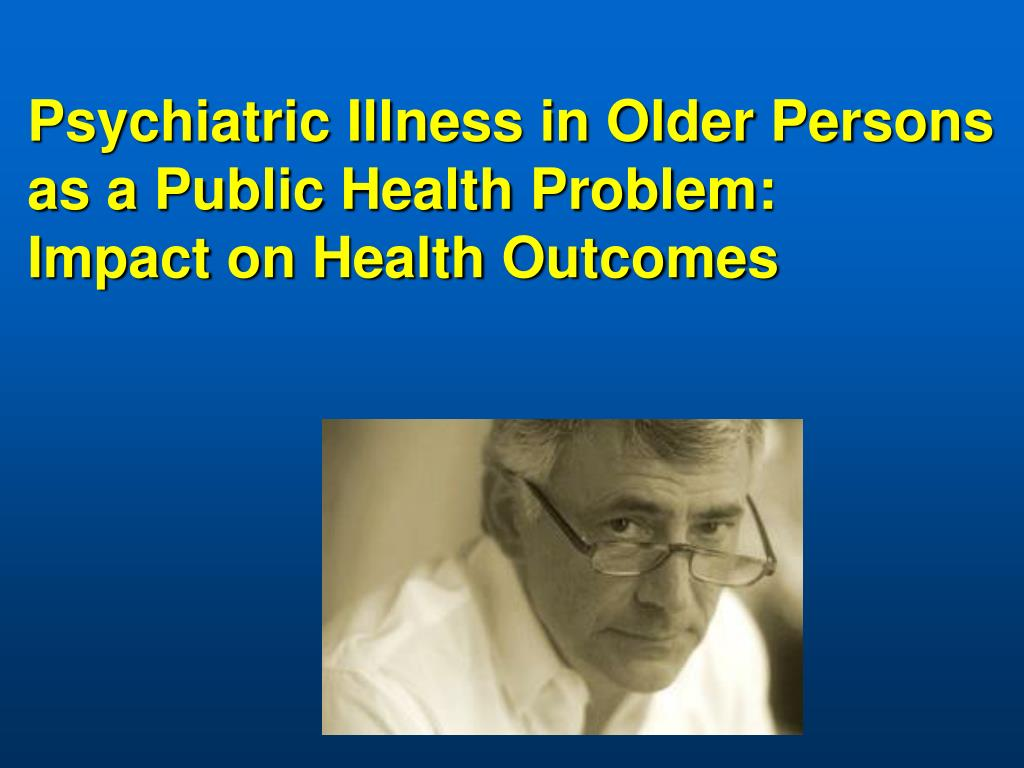 Psychiatric Illness in Older Persons as a Public Health Problem: