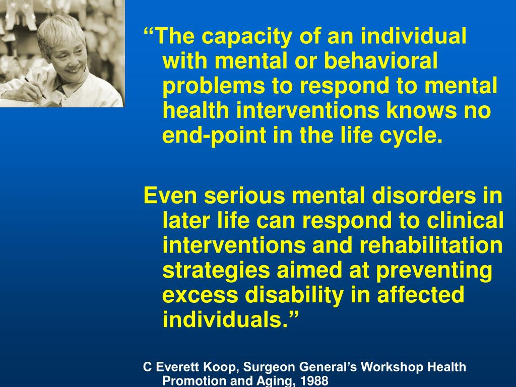 """""""The capacity of an individual with mental or behavioral problems to respond to mental health interventions knows no end-point in the life cycle."""