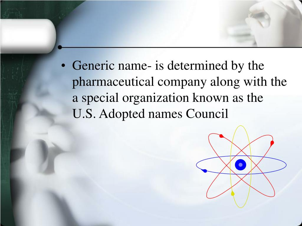 Generic name- is determined by the pharmaceutical company along with the a special organization known as the U.S. Adopted names Council