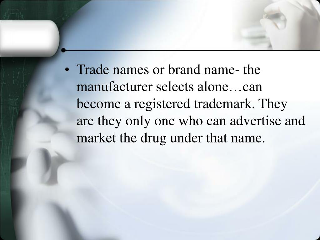 Trade names or brand name- the manufacturer selects alone…can become a registered trademark. They are they only one who can advertise and market the drug under that name.