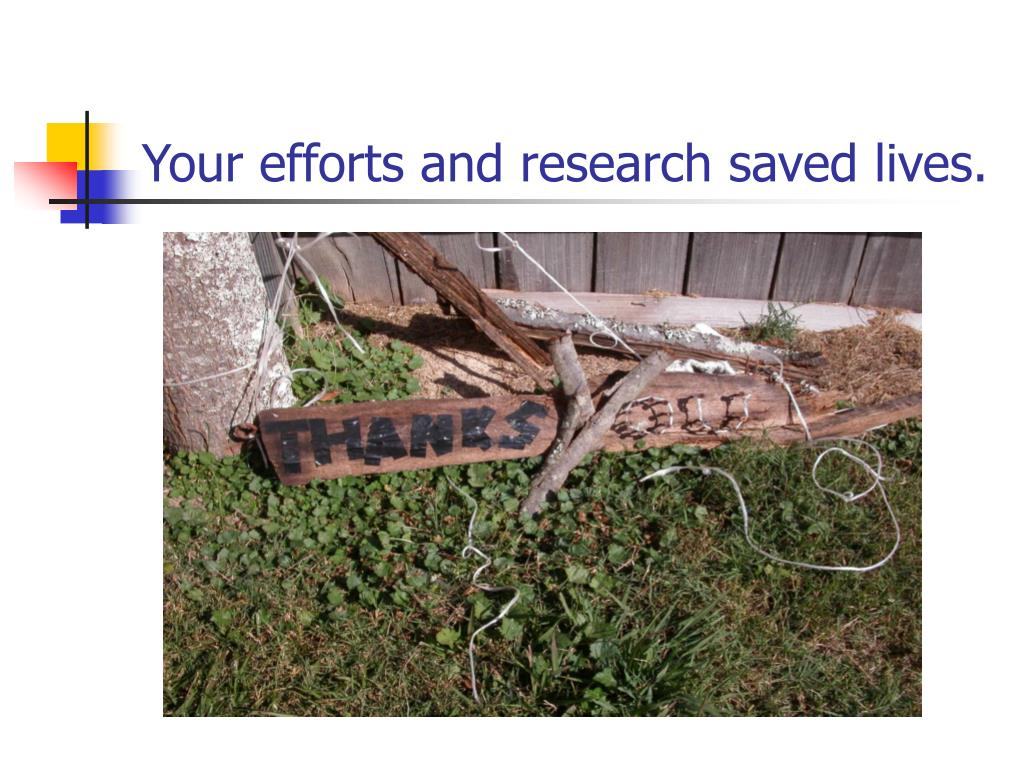 Your efforts and research saved lives.