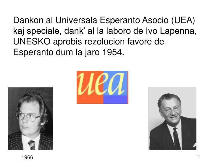 Dankon al Universala Esperanto Asocio (UEA) kaj speciale, dank' al la laboro de Ivo Lapenna, UNESKO aprobis rezolucion favore de Esperanto dum la jaro 1954.