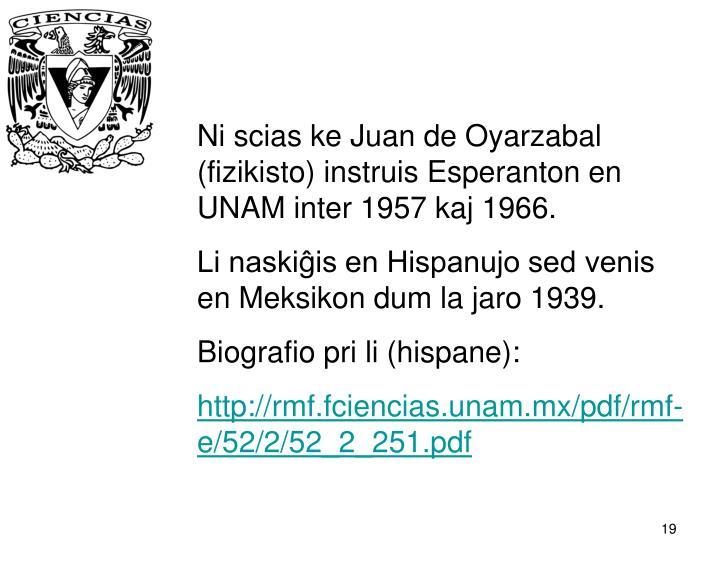 Ni scias ke Juan de Oyarzabal (fizikisto) instruis Esperanton en UNAM inter 1957 kaj 1966.