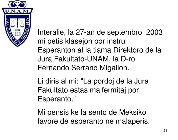 Interalie, la 27-an de septembro  2003 mi petis klasejon por instrui Esperanton al la tiama Direktoro de la Jura Fakultato-UNAM, la D-ro Fernando Serrano Migallón.