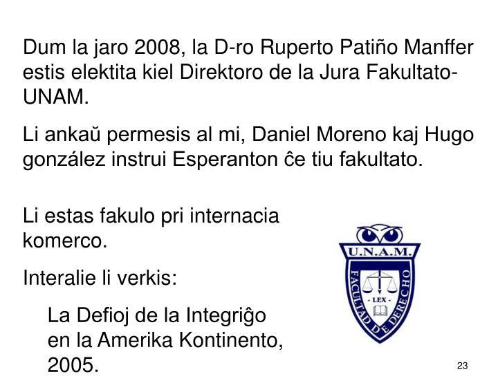 Dum la jaro 2008, la D-ro Ruperto Patiño Manffer estis elektita kiel Direktoro de la Jura Fakultato-UNAM.