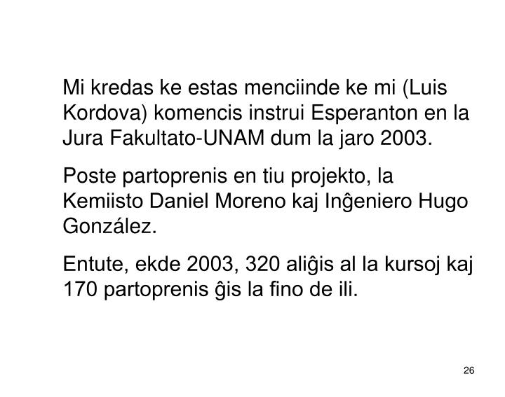 Mi kredas ke estas menciinde ke mi (Luis Kordova) komencis instrui Esperanton en la Jura Fakultato-UNAM dum la jaro 2003.