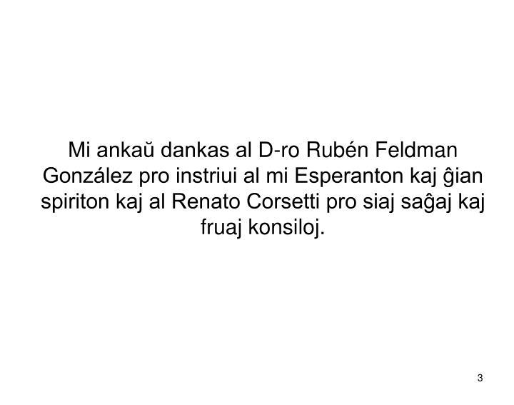Mi ankaŭ dankas al D-ro Rubén Feldman González pro instriui al mi Esperanton kaj ĝian spiriton kaj al Renato Corsetti pro siaj saĝaj kaj fruaj konsiloj.