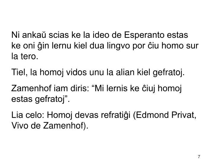 Ni ankaŭ scias ke la ideo de Esperanto estas ke oni ĝin lernu kiel dua lingvo por ĉiu homo sur la tero.