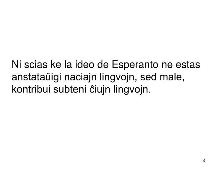 Ni scias ke la ideo de Esperanto ne estas anstataŭigi naciajn lingvojn, sed male, kontribui subteni ĉiujn lingvojn.