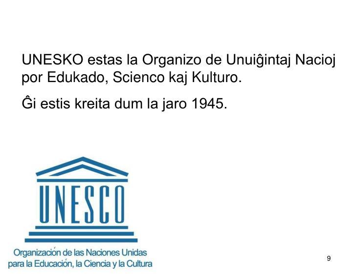 UNESKO estas la Organizo de Unuiĝintaj Nacioj por Edukado, Scienco kaj Kulturo.