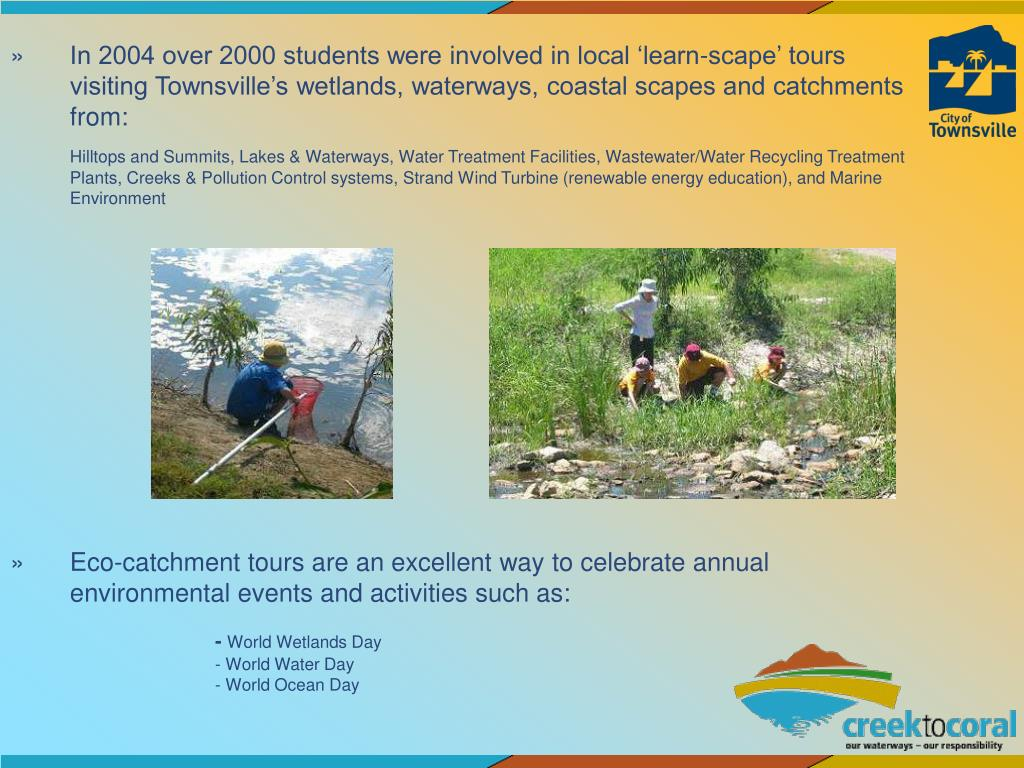 In 2004 over 2000 students were involved in local 'learn-scape' tours visiting Townsville's wetlands, waterways, coastal scapes and catchments from: