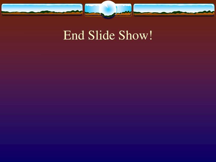 End Slide Show!