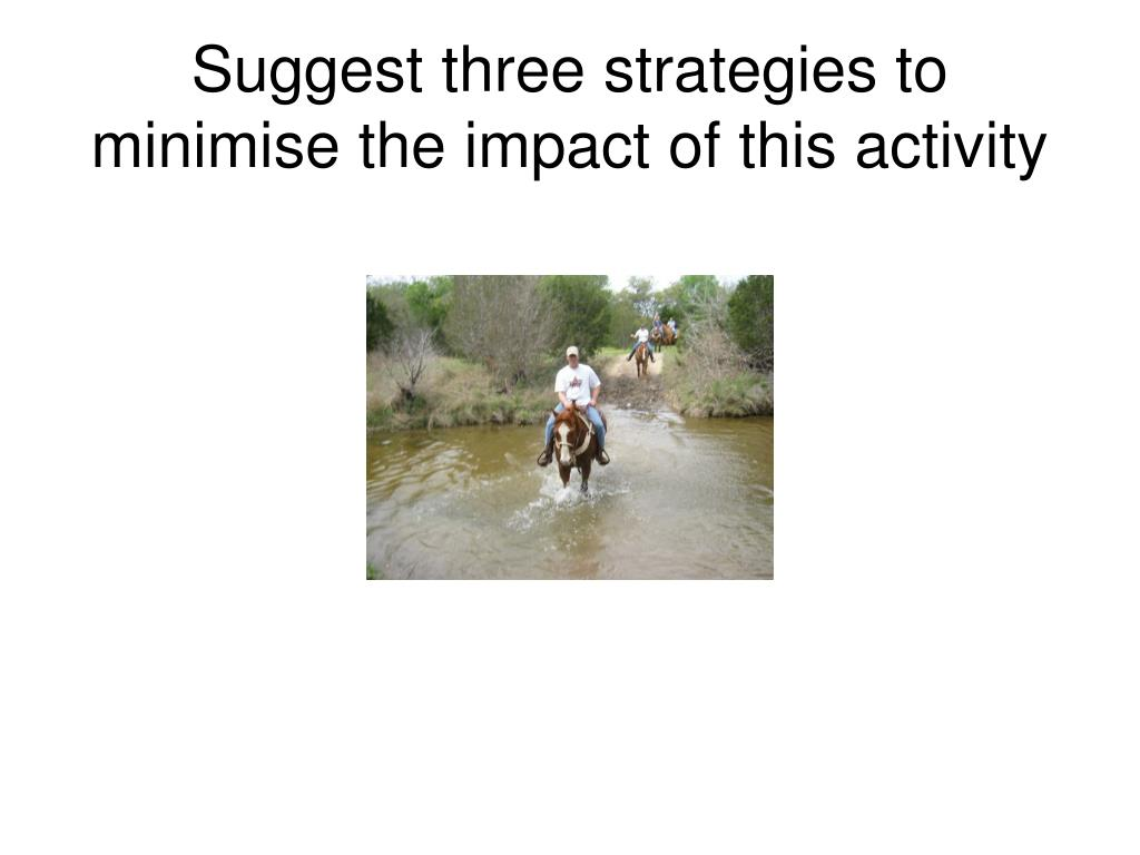 Suggest three strategies to minimise the impact of this activity