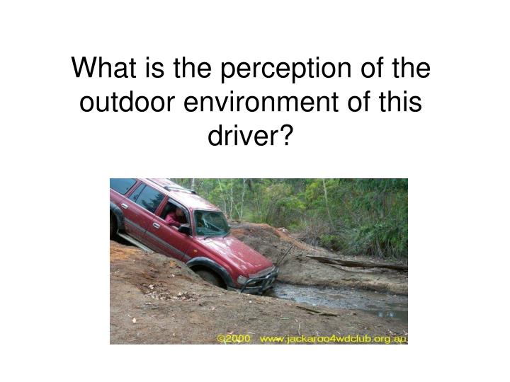 What is the perception of the outdoor environment of this driver